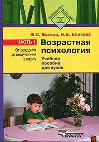 Возрастная психология. В 2-х частях. Часть 1. От рождения до поступления в школу. Борис Волков, Нина Волкова