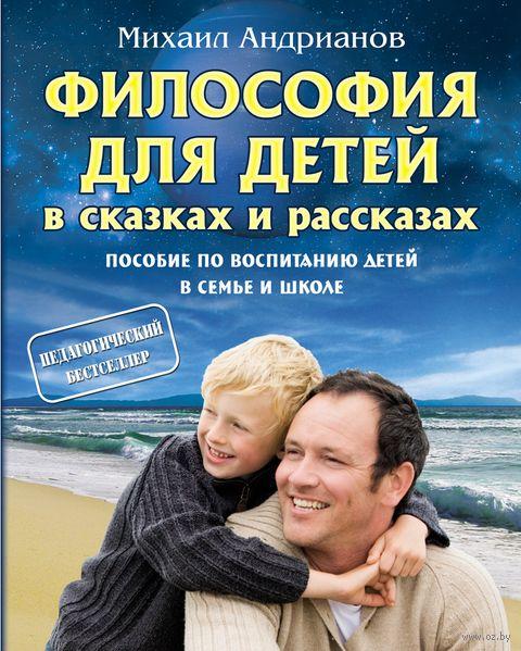 Философия для детей в сказках и рассказах. Пособие по воспитанию детей в семье и школе. Михаил Андрианов