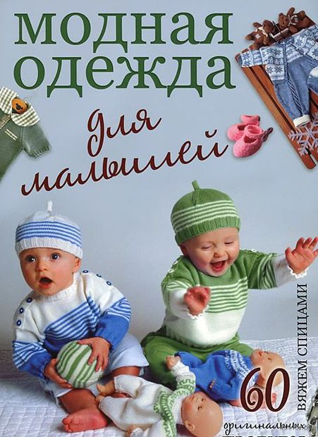 Модная одежда для малышей. Вяжем спицами. 60 оригинальных проектов