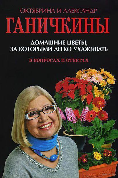 Домашние цветы, за которыми легко ухаживать. Александр Ганичкин, Октябрина Ганичкина