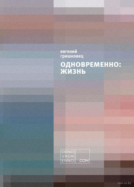 Одновременно: Жизнь. Евгений Гришковец