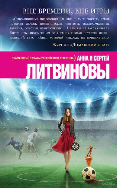 Вне времени, вне игры (м). Анна Литвинова, Сергей Литвинов