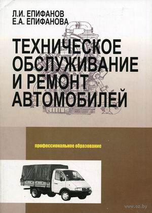 Техническое обслуживание и ремонт автомобилей. Лев Епифанов, Елена Епифанова