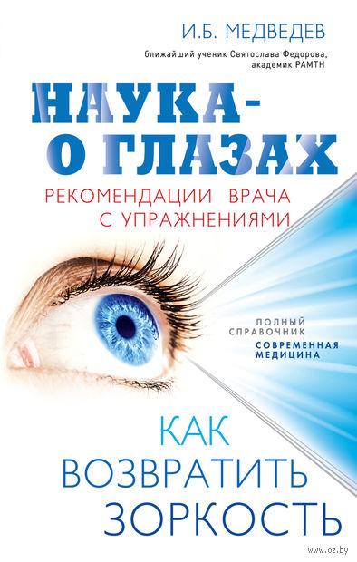 Наука - о глазах. Как возвратить зоркость. Рекомендации врача с упражнениями. Игорь Медведев