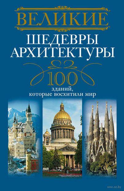 Великие шедевры архитектуры. 100 зданий, которые нужно увидить. А. Мудрова