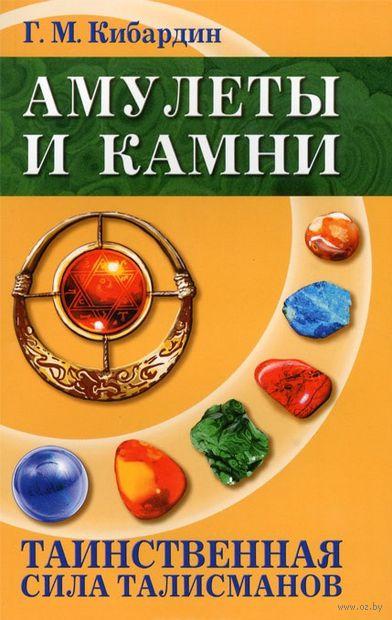 Амулеты и камни. Таинственная сила талисманов. Геннадий Кибардин