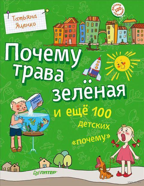 """Почему трава зеленая и еще 100 детских """"почему"""". Татьяна Яценко"""