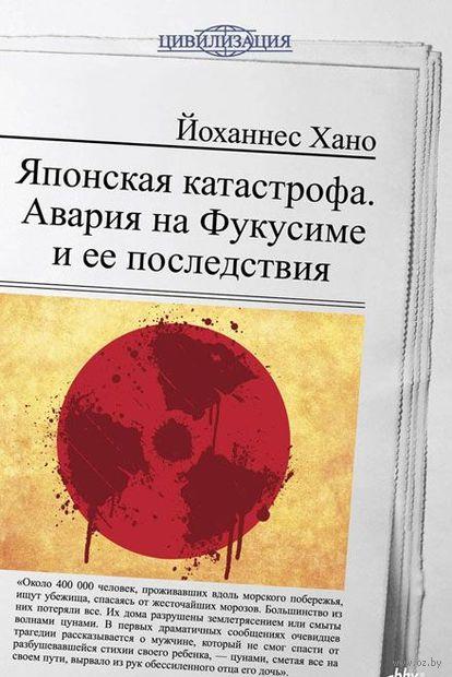 Японская катастрофа. Авария на Фукусиме и ее последствия. Йоханнес Хано