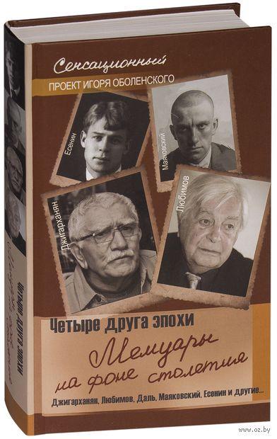 Четыре друга эпохи. Мемуары на фоне столетия. Игорь Оболенский