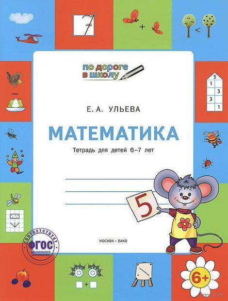 Математика. Тетрадь для детей 6-7 лет. Елена Ульева
