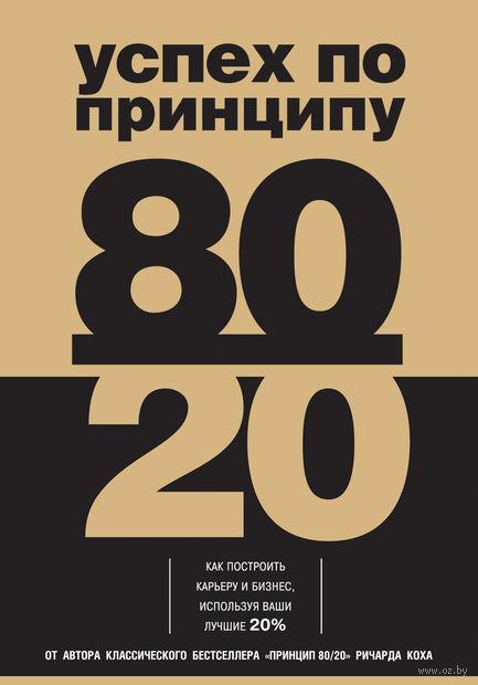 Успех по принципу 80/20. Как построить карьеру и бизнес, используя ваши лучшие 20%. Ричард Кох