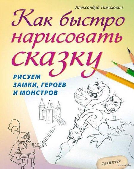Как быстро нарисовать сказку. Рисуем замки, героев и монстров. Александра Тимохович