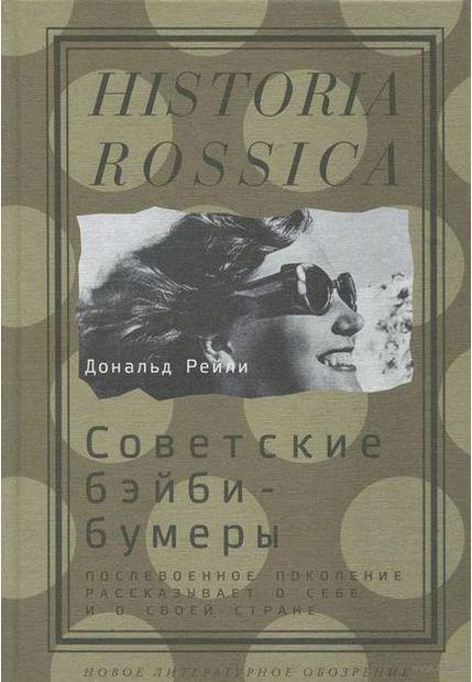 Советские бэйби-бумеры. Послевоенное поколение рассказывает о себе и своей стране. Дональд Рейли