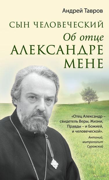 Сын человеческий. Об отце Александре Мене. Андрей Тавров