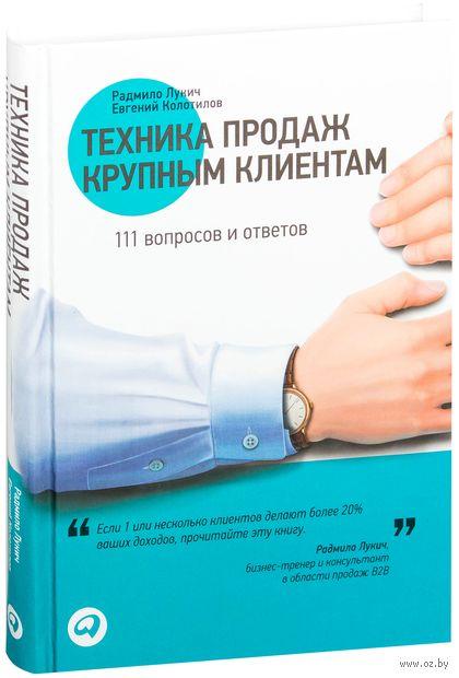 Техника продаж крупным клиентам. 111 вопросов и ответов. Радмило Лукич, Евгений Колотилов
