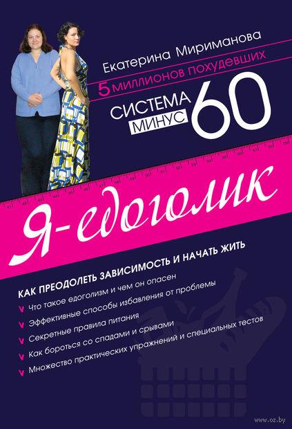 Система минус 60. Я - едоголик. Екатерина Мириманова