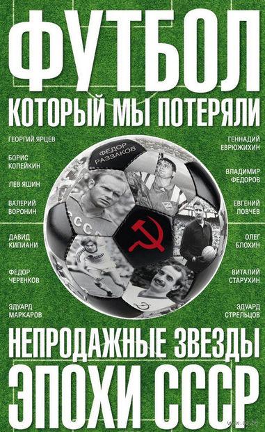 Футбол, который мы потеряли. Непродажные звезды эпохи СССР. Федор Раззаков