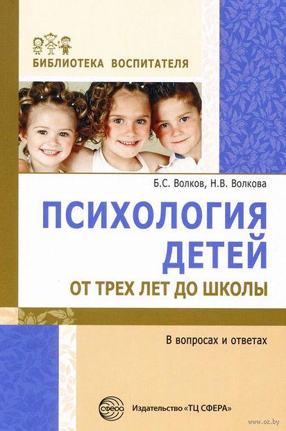 Психология детей от трех лет до школы в вопросах и ответах. Нина Волкова, Борис Волков