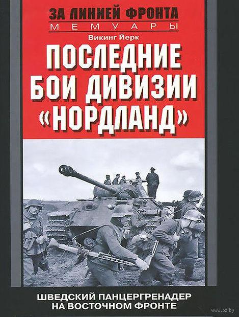 """Последние бои дивизии """"Нордланд"""". Шведский панцергренадер на Восточном фронте 1944-1945. Викинг Йерк"""