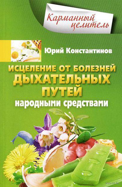 Исцеление от болезней дыхательных путей народными средствами. Юрий Константинов