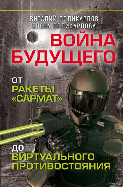 """Войны будущего. От ракеты """"Сармат"""" до виртуального противостояния. Виталий Поликарпов, Елена Поликарпова"""