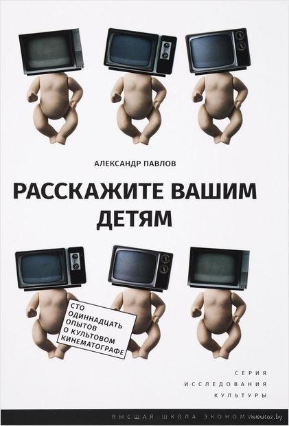 Расскажите вашим детям. Сто одиннадцать опытов о культовом кинематографе. Александр Павлов