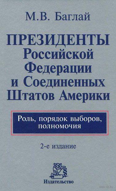 Президенты Российской Федерации и Соединенных Штатов Америки. Роль, порядок выборов, полномочия. Марат Баглай