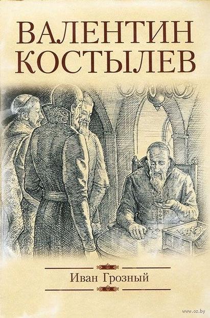Иван Грозный. Валентин Костылев