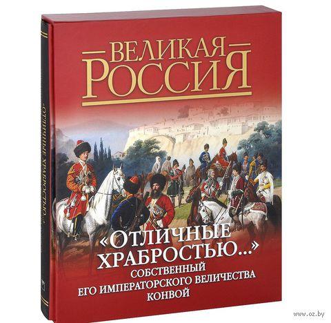 """""""Отличные храбростью..."""".  Собственный Его Императорского Величества конвой. Дмитрий Клочков"""