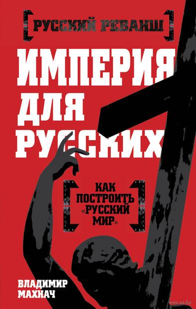 Империя для русских. Владимир Махнач