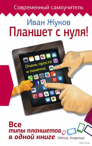 Планшет с нуля! Все типы планшетов в одной книге. Иван Жуков
