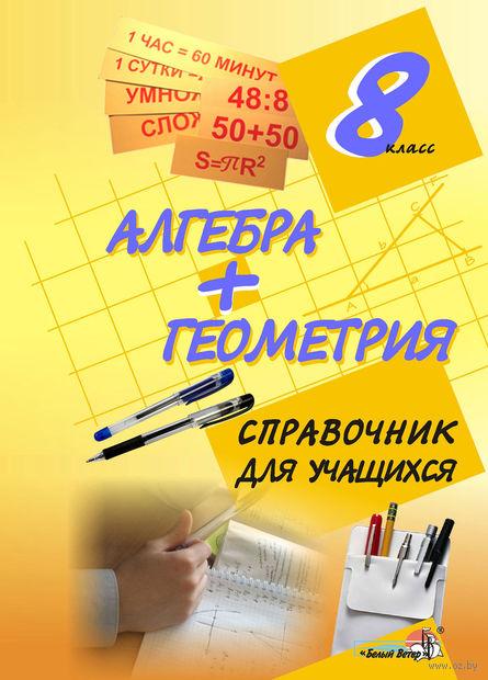 Алгебра + геометрия. 8 класс. Справочник для учащихся