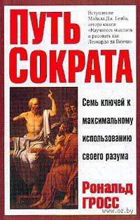 Путь Сократа. Семь ключей к максимальному использованию своего разума. Рональд Гросс