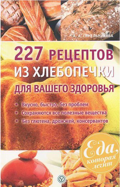 227 рецептов из хлебопечки для вашего здоровья. А. Синельникова