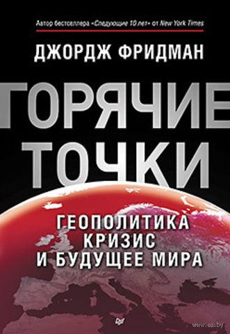Горячие точки. Геополитика, кризис и будущее мира. Джордж Фридман
