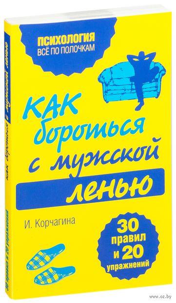 Как бороться с мужской ленью. 30 правил и 20 упражнений. Ирина Корчагина
