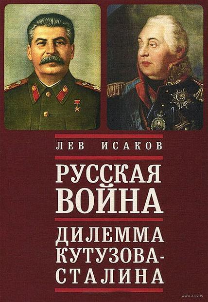 Русская война. Дилемма Кутузова-Сталина. Лев Исаков