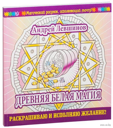 Древняя белая магия. Раскрашиваю и исполняю желание!. Андрей Левшинов