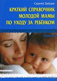 Краткий справочник молодой мамы по уходу за ребенком. Сергей Зайцев