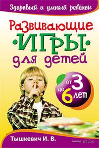 Развивающие игры для детей от 3 до 6 лет. И. Тышкевич
