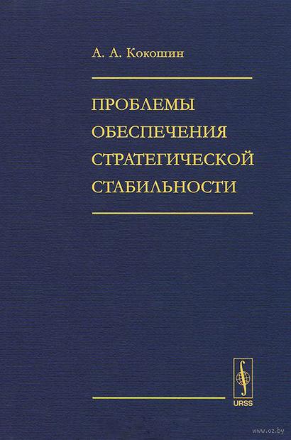 Проблемы обеспечения стратегической стабильности. Андрей  Кокошин