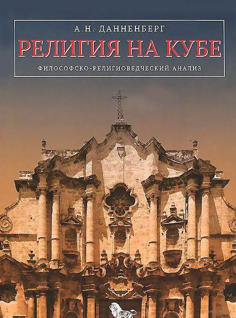 Религия на Кубе. Философско-религиоведческий анализ. Антон Данненберг