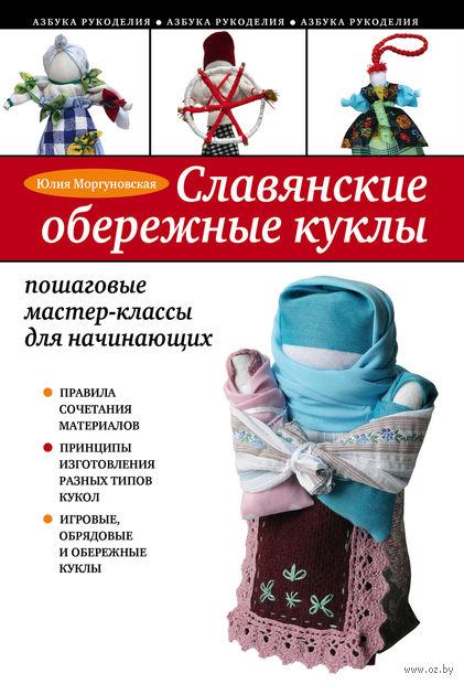Славянские обережные куклы. Пошаговые мастер-классы для начинающих. Юлия Моргуновская