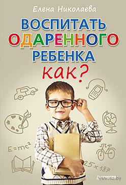 Воспитать одаренного ребенка. Как?. Елена Николаева